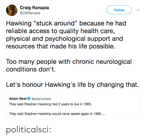 "stephen hawking: Craig Ranapia  Follow  @CMRanapia  Hawking ""stuck around"" because he had  reliable access to quality health care,  physical and psychological support and  resources that made his life possible.  Too many people with chronic neurological  conditions don't  Let's honour Hawking's life by changing that.  Adam Best@adamcbest  They said Stephen Hawking had 2 years to live in 1963.  They said Stephen Hawking would never speak again in 1985.. politicalsci:"