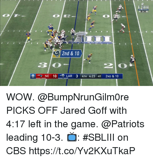 Memes, Patriotic, and The Game: Cre  2nd & 10  30  NE 10 <0)  LAR 34TH 4:23 40 2ND & 10 WOW.  @BumpNrunGilm0re PICKS OFF Jared Goff with 4:17 left in the game. @Patriots leading 10-3.  📺: #SBLIII on CBS https://t.co/Yv2KXuTkaP
