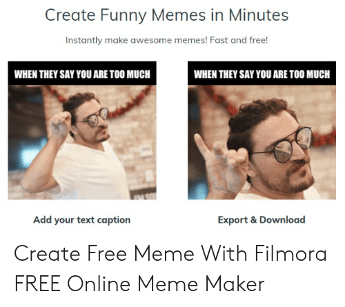 Filmora: Create Funny Memes in Minutes  Instantly make awesome memes! Fast and free!  WHEN THEY SAY YOU ARE TOO MUCH  WHEN THEY SAY YOU ARE TOO MUCH  Add your text caption  Export & Download Create Free Meme With Filmora FREE Online Meme Maker