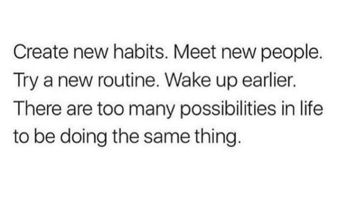 New People: Create new habits. Meet new people.  Try a new routine. Wake up earlier.  There are too many possibilities in life  to be doing the same thing.
