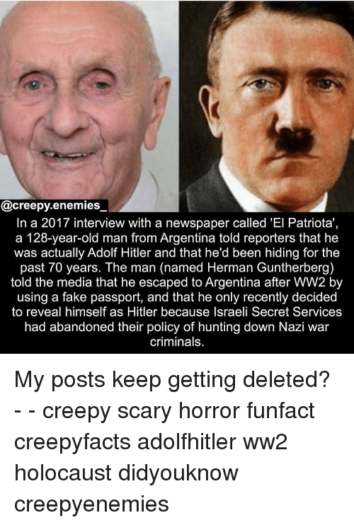 Creepy, Fake, and Memes: @creepy.enemies_  In a 2017 interview with a newspaper called 'El Patriota'  a 128-year-old man from Argentina told reporters that he  was actually Adolf Hitler and that he'd been hiding for the  past 70 years. The man (named Herman Guntherberg)  told the media that he escaped to Argentina after WW2 by  using a fake passport, and that he only recently decided  to reveal himself as Hitler because Israeli Secret Services  had abandoned their policy of hunting down Nazi war  criminals. My posts keep getting deleted? - - creepy scary horror funfact creepyfacts adolfhitler ww2 holocaust didyouknow creepyenemies