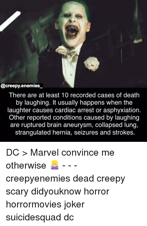 Creepy, Joker, and Memes: @creepy.enemies  There are at least 10 recorded cases of death  by laughing. It usually happens when the  laughter causes cardiac arrest or asphyxiation.  Other reported conditions caused by laughing  are ruptured brain aneurysm, collapsed lung,  strangulated hernia, seizures and strokes. DC > Marvel convince me otherwise 🤷🏼♀️ - - - creepyenemies dead creepy scary didyouknow horror horrormovies joker suicidesquad dc