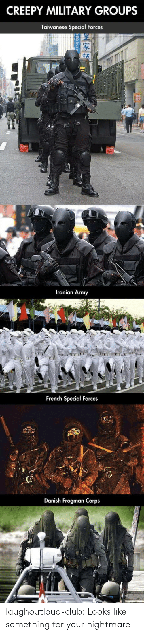 Club, Creepy, and Tumblr: CREEPY MILITARY GROUPS  Taiwanese Special Forces  Iranian Army  French Special Forces  Danish Frogman Corps laughoutloud-club:  Looks like something for your nightmare