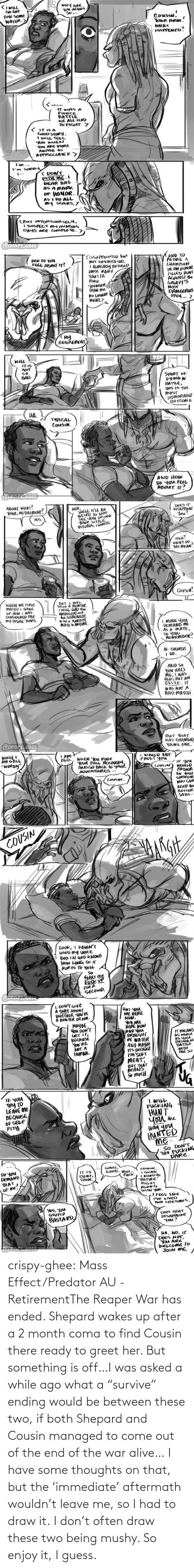 "Both: crispy-ghee:  Mass Effect/Predator AU - RetirementThe Reaper War has ended. Shepard wakes up after a 2 month coma to find Cousin there ready to greet her. But something is off…I was asked a while ago what a ""survive"" ending would be between these two, if both Shepard and Cousin managed to come out of the end of the war alive… I have some thoughts on that, but the 'immediate' aftermath wouldn't leave me, so I had to draw it. I don't often draw these two being mushy. So enjoy it, I guess."