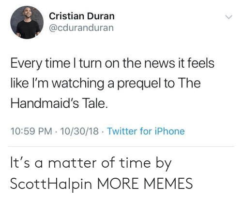 Dank, Iphone, and Memes: Cristian Duran  @cduranduran  Every time l turn on the news it feels  like I'm watching a prequel to The  Handmaid's Tale  10:59 PM 10/30/18 Twitter for iPhone It's a matter of time by ScottHalpin MORE MEMES