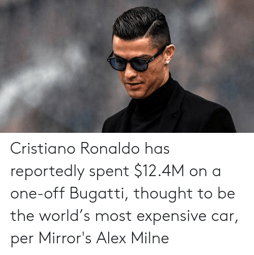 cristiano: Cristiano Ronaldo has reportedly spent $12.4M on a one-off Bugatti, thought to be the world's most expensive car, per Mirror's Alex Milne