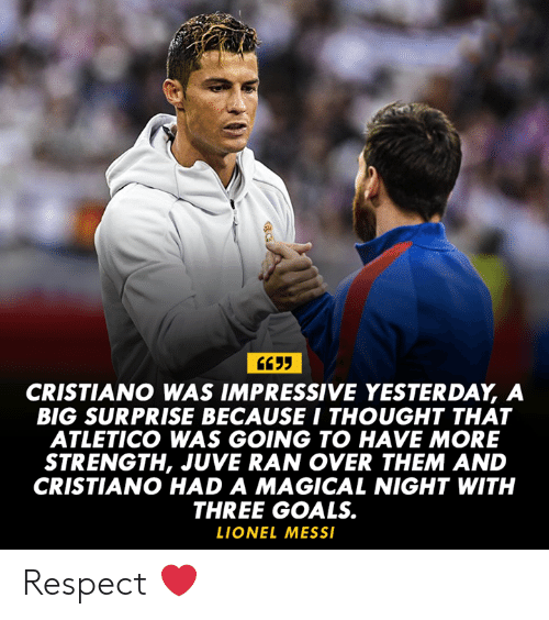 cristiano: CRISTIANO WAS IMPRESSIVE YESTERDAY, A  BIG SURPRISE BECAUSE I THOUGHT THAT  ATLETICO WAS GOING TO HAVE MORE  STRENGTH, JUVE RAN OVER THEM AND  CRISTIANO HAD A MAGICAL NIGHT WITH  THREE GOALS.  LIONEL MESS Respect ❤️