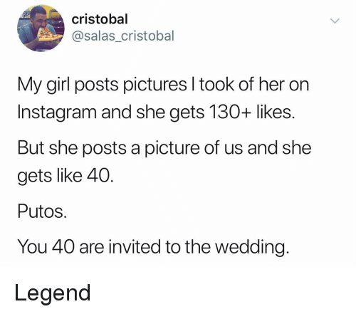 Putos: cristobal  @salas cristobal  My girl posts pictures I took of her on  Instagram and she gets 130+ likes.  But she posts a picture of us and she  gets like 40.  Putos.  You 40 are invited to the wedding. Legend