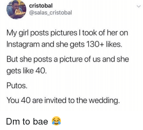 Putos: cristobal  @salas_cristobal  My girl posts pictures I took of her on  Instagram and she gets 130+ likes.  But she posts a picture of us and she  gets like 40.  Putos  You 40 are invited to the wedding Dm to bae 😂