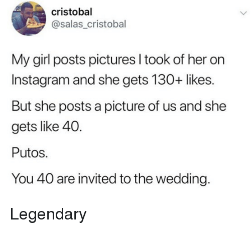 Putos: cristobal  @salas_cristobal  My girl posts pictures l took of her on  Instagram and she gets 130+ likes.  But she posts a picture of us and she  gets like 40.  Putos.  You 40 are invited to the wedding. Legendary