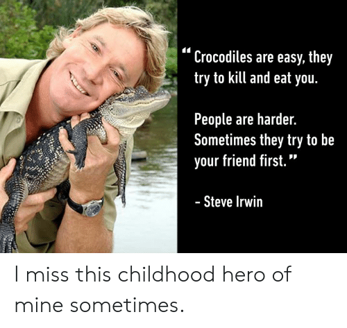 """Dank, 🤖, and Hero: """"Crocodiles are easy, they  try to kill and eat you.  People are harder.  Sometimes they try to be  your friend first.""""  Steve Irwir I miss this childhood hero of mine sometimes."""