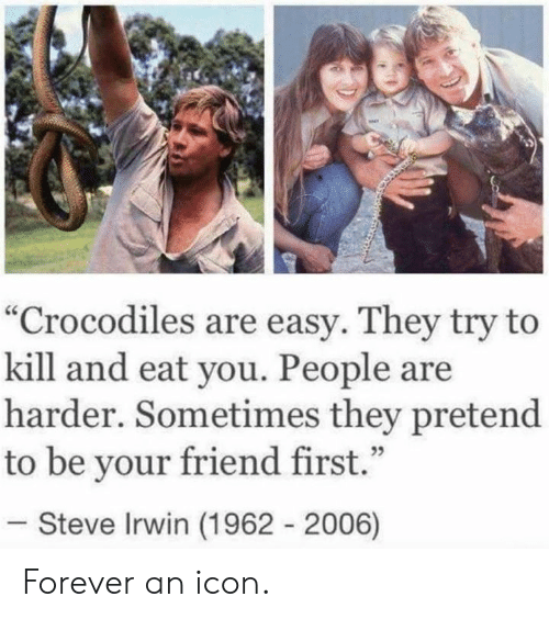 """Dank, Steve Irwin, and Forever: """"Crocodiles are easy. They try to  kill and eat you. People are  harder. Sometimes they pretend  to be your friend first.""""  35  Steve Irwin (1962 2006) Forever an icon."""