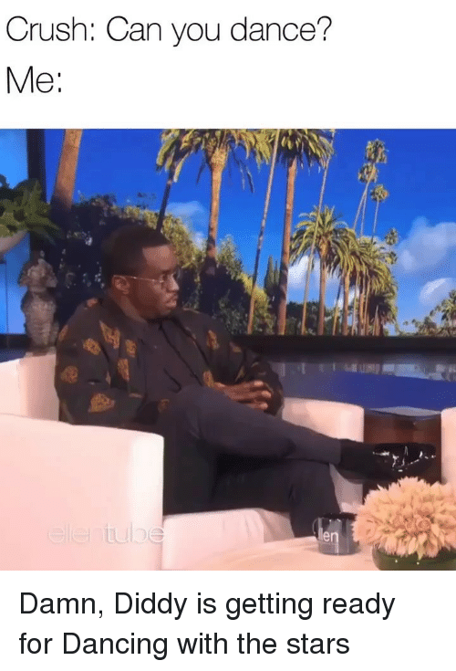 Crush, Dancing, and Memes: Crush: Can you dance? Damn, Diddy is getting ready for Dancing with the stars