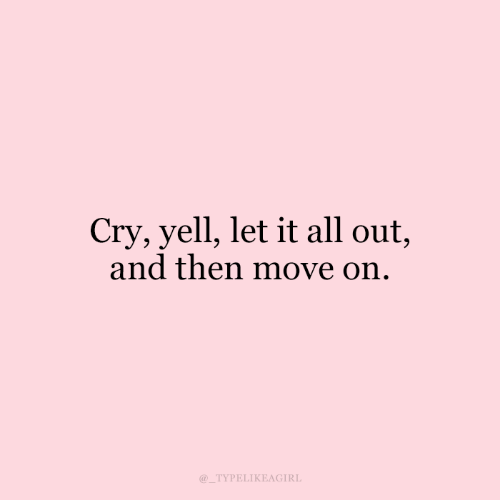 Cry, Move, and All: Cry, yell, let it all out,  and then move on.  TYPELIKEAGIRL