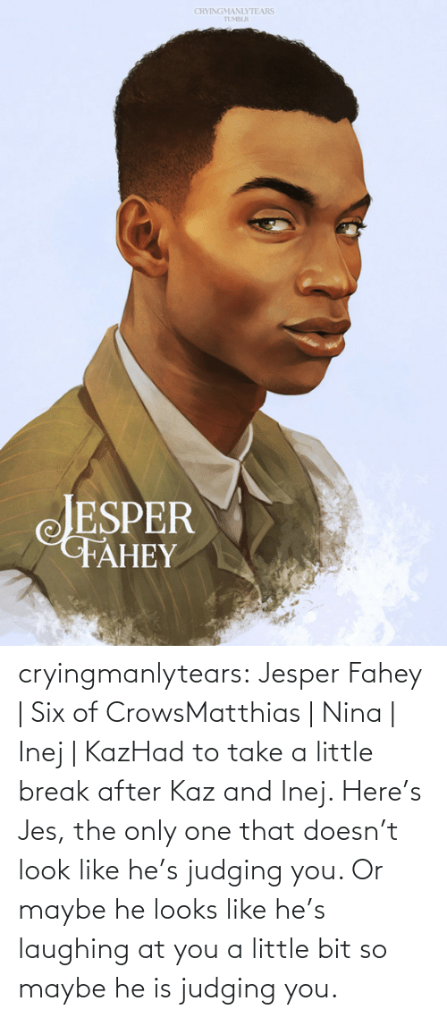 laughing: CRYINGMANLYTEARS  TUMBLR  JESPER  FAHEY cryingmanlytears:  Jesper Fahey | Six of CrowsMatthias | Nina | Inej | KazHad to take a little break after Kaz and Inej. Here's Jes, the only one that doesn't look like he's judging you. Or maybe he looks like he's laughing at you a little bit so maybe he is judging you.