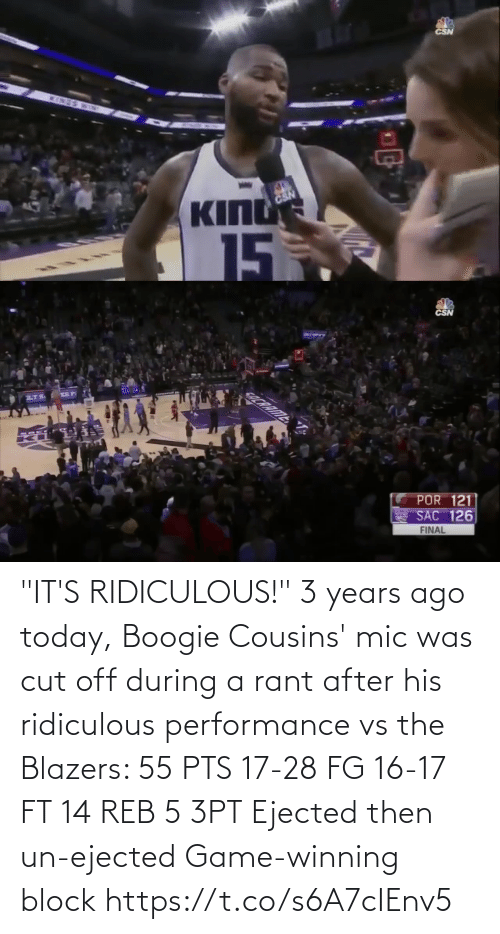 """Years Ago: CSN  INES  BD  KING  CSN  15  5   CSN  COCRRIME  POR 121  SAC 126  FINAL """"IT'S RIDICULOUS!""""   3 years ago today, Boogie Cousins' mic was cut off during a rant after his ridiculous performance vs the Blazers:   55 PTS 17-28 FG 16-17 FT 14 REB 5 3PT Ejected then un-ejected Game-winning block https://t.co/s6A7cIEnv5"""