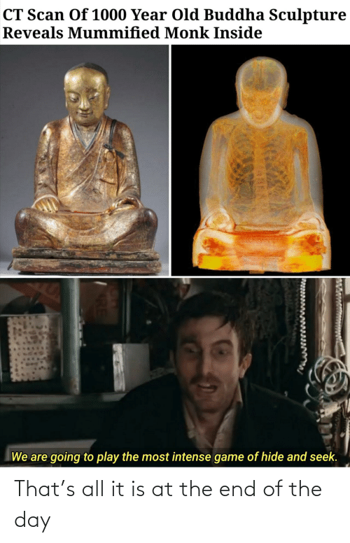 end of the day: CT Scan Of 1000 Year Old Buddha Sculpture  Reveals Mummified Monk Inside  We are going to play the most intense game of hide and seek. That's all it is at the end of the day
