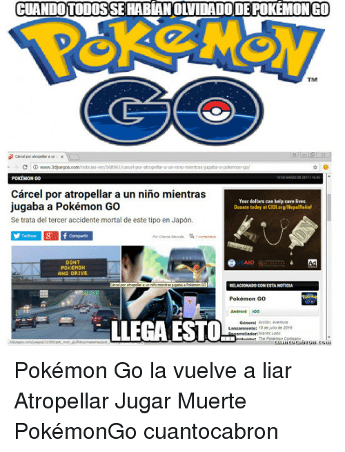 Dont Pokemon And Drive: CUANDOTODOS SEHABLANOLIDADO DEPOKEMONGO  C www.3duegos.com/notocasver/168s61/carcel por atropelar a un nino mentras Nugaba a pokrmon-go/  POKEMON GO  Carcel por atropellar a un nino mientras  Your dollars can help save lives.  jugaba a Pokémon Go  Donate today at CIDl.org/NepalRelief  Se trata del tercer accidente mortal de este tipo en Japon.  Ad  DONT  POKEMON  AND DRIVE.  RELACIONADO CON ESTANOTICIA  Pokémon Go  Android  Genero: accion A entra  LLEGA ESTO-s  13 de de 2018 Pokémon Go la vuelve a liar Atropellar Jugar Muerte PokémonGo cuantocabron