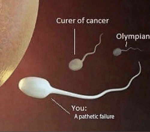 Cancer: Curer of cancer  Olympian  You:  A pathetic failure