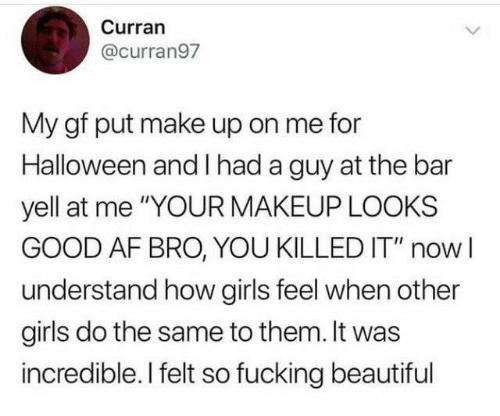 """Af, Beautiful, and Dank: Curran  @curran97  My gf put make up on me for  Halloween and I had a guy at the bar  yell at me """"YOUR MAKEUP LOOKS  GOOD AF BRO, YOU KILLED IT"""" nowI  understand how girls feel when other  girls do the same to them. It was  incredible. I felt so fucking beautiful"""
