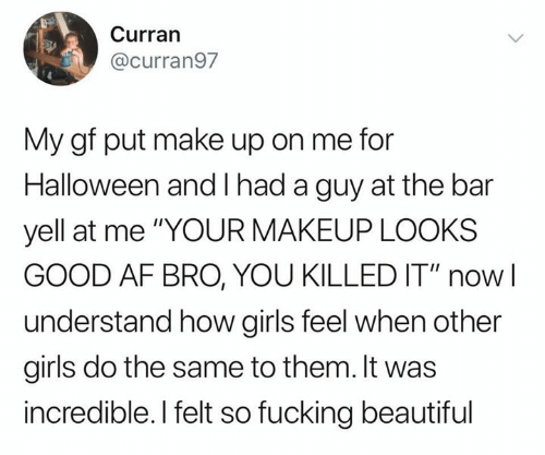 """Af, Beautiful, and Fucking: Curran  @curran97  My gf put make up on me for  Halloween and had a guy at the bar  yell at me """"YOUR MAKEUP LOOKS  GOOD AF BRO, YOU KILLED IT"""" now  understand how girls feel when other  girls do the same to them. It was  incredible. I felt so fucking beautiful"""