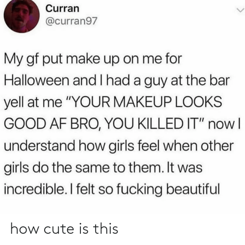 """yell: Curran  @curran97  My gf put make up on me for  Halloween and l had a guy at the bar  yell at me """"YOUR MAKEUP LOOKS  GOOD AF BRO, YOU KILLED IT"""" nowl  understand how girls feel when other  girls do the same to them. It was  incredible. I felt so fucking beautiful how cute is this"""