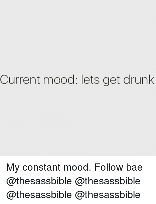 Bae, Drunk, and Memes: Current mood: lets get drunk My constant mood. Follow bae @thesassbible @thesassbible @thesassbible @thesassbible