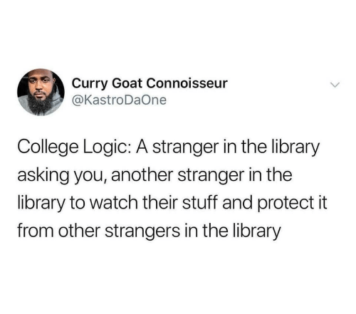 College, Logic, and Goat: Curry Goat Connoisseur  @KastroDaOne  College Logic: A stranger in the library  asking you, another stranger in the  library to watch their stuff and protect it  from other strangers in the library  >
