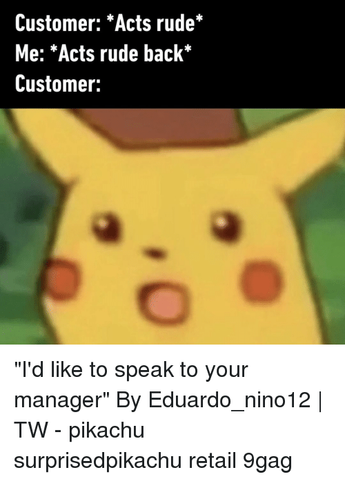 "9gag, Memes, and Pikachu: Customer: *Acts rude*  Me: *Acts rude back*  Customer: ""I'd like to speak to your manager""⠀ By Eduardo_nino12 