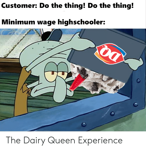 Queen, Minimum Wage, and Experience: Customer: Do the thing! Do the thing!  Minimum wage highschooler:  uea The Dairy Queen Experience