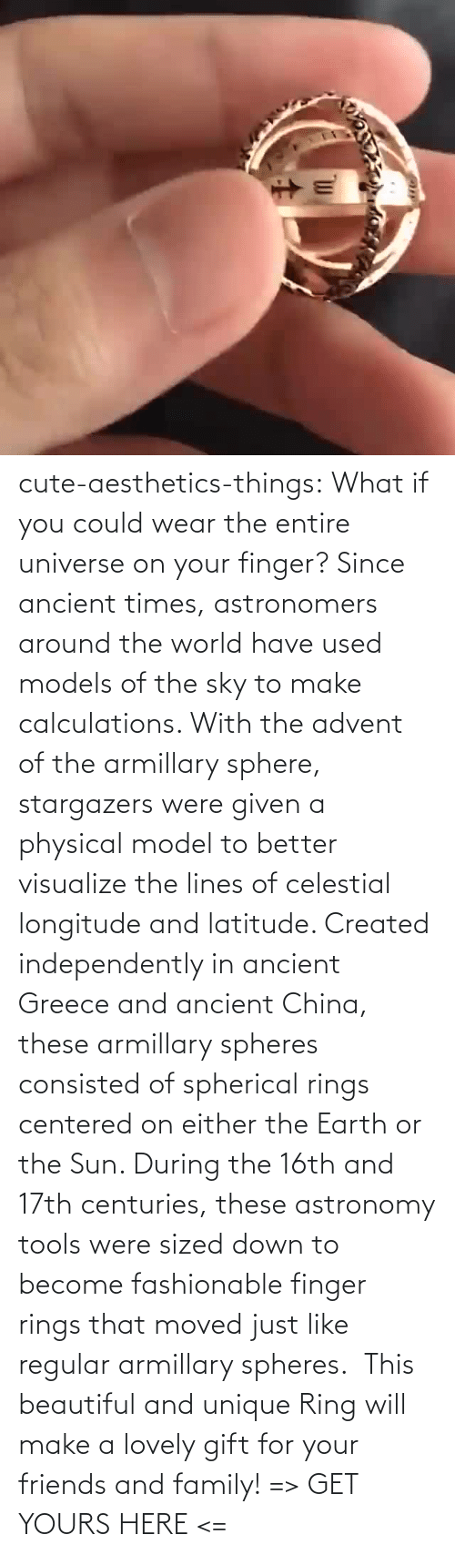 China: cute-aesthetics-things: What if you could wear the entire universe on your finger? Since ancient times, astronomers around the world have used models of the sky to make calculations. With the advent of the armillary sphere, stargazers were given a physical model to better visualize the lines of celestial longitude and latitude. Created independently in ancient Greece and ancient China, these armillary spheres consisted of spherical rings centered on either the Earth or the Sun. During the 16th and 17th centuries, these astronomy tools were sized down to become fashionable finger rings that moved just like regular armillary spheres.  This beautiful and unique Ring will make a lovely gift for your friends and family! => GET YOURS HERE <=