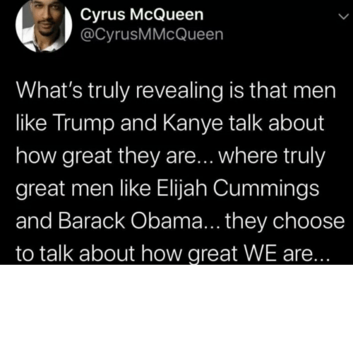 Barack Obama: Cyrus McQueen  @CyrusMMcQueen  What's truly revealing is that men  like Trump and Kanye talk about  how great they are... where truly  great men like Elijah Cummings  and Barack Obama... they choose  to talk about how great WE are... Different strokes for different folks