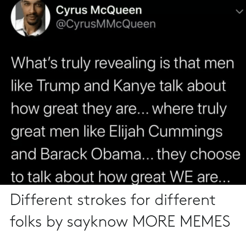 Barack Obama: Cyrus McQueen  @CyrusMMcQueen  What's truly revealing is that men  like Trump and Kanye talk about  how great they are... where truly  great men like Elijah Cummings  and Barack Obama... they choose  to talk about how great WE are... Different strokes for different folks by sayknow MORE MEMES