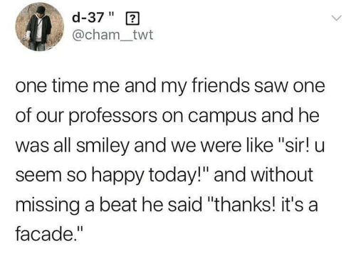 "Friends, Saw, and Happy: d-37"" 2  @cham_twt  one time me and my friends saw one  of our professors on campus and he  was all smiley and we were like ""sir! u  seem so happy today!"" and without  missing a beat he said ""thanks! it's a  facade."""