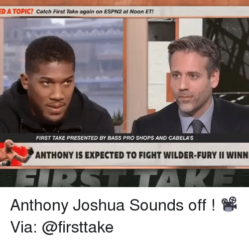 Memes, Bass Pro Shops, and Pro: D A TOPIC? Catch First Take again on ESPN2 at Noon ET!  FIRST TAKE PRESENTED BY BASS PRO SHOPS AND CABELA'S  ANTHONY IS EXPECTED TO FIGHT WILDER-FURY II WINN Anthony Joshua Sounds off ! 📽Via: @firsttake