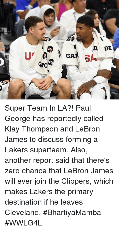 Klay Thompson, Los Angeles Lakers, and LeBron James: D DE  GAT  GATO Super Team In LA?!  Paul George has reportedly called Klay Thompson and LeBron James to discuss forming a Lakers superteam.  Also, another report said that there's zero chance that LeBron James will ever join the Clippers, which makes Lakers the primary destination if he leaves Cleveland.  #BhartiyaMamba #WWLG4L