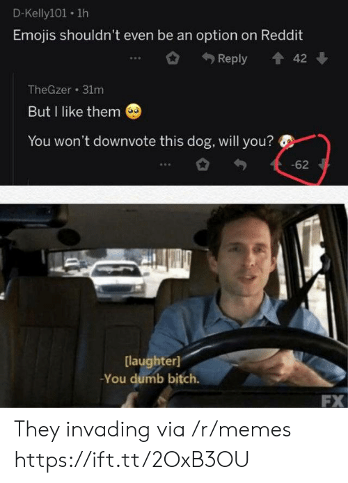 You Dumb Bitch: D-Kelly101 1h  Emojis shouldn't even be an option on Reddit  Reply  42  TheGzer 31m  But I like them  You won't downvote this dog, will you?  -62  [laughter]  -You dumb bitch.  FX They invading via /r/memes https://ift.tt/2OxB3OU