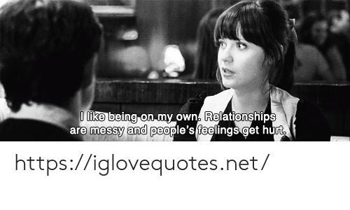Relationships, Net, and Own: D like being on my own. Relationships  are messy and people's feelings get hurt https://iglovequotes.net/