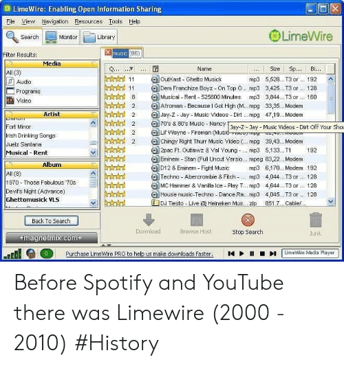 Eminem: D LimeWire: Enabling Open Information Sharing  ile Vew Navigation Resources Tools Help  LimeWire  Library  Search  Monitor  Filter Results:  Media  Name  ..Size SpBi.  All (3)  11 loutkast Ghetto Musick  mp3 5,528... T3 or 192 A  Audio  11 Franchize Boyz-On Top o.. mp3 3,425... T3r 128  8 Musical- Rent- 525600 Minutes mp3 3,844. T3 160  Programs  Video  2 Atroman -Because l Got High (M. . mpg 3335.. Modem  Jay-z- day Music Videos-Dirt .mpg 4719. Modem  Artist  7'sMusic - Nancy -2-ay- Music Videos- Dirt off Your Shou  Dirt Off Your Sho  Fort Minor  lrish Drinking Songs  Juelz Santana  Musical Rent  2Lir Wayne -Fireman (Music  2Chingy Right Thurr Music Video ( mpg 39,43.. . Modem  2pac Ft. Outlawz & Val Youngmp3 5133. T 192  Eminem Stan (Full Uncut Versio... mpeg 83,22.. Modem  Album  D12& Eminem Fight Music mp3 6,170.Modem 192  Techno- Abercrombie & Fitch -. mp3 4,044. T3 or. 128  MC Hammer & Vanilla Ice Play T.. mp3 4,644. T3 or... 128  G) House music-Techno Dance.Ra.. .mp3 4,045.. .T3 or.. 128  1970-Those Fabulous 70s  Devil's Night (Advance)  Ghettomusick VLS  El-☆☆  Back To Search  Download  Browse Host  Stop Search  magnetmix.com  ume in Media Player  Purchase LimeWire PRO to help us make downloads faster.  1  ▶  11  ■ Before Spotify and YouTube there was Limewire (2000 - 2010) #History