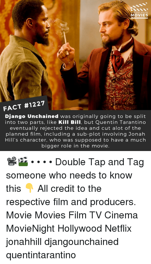 Django, Django Unchained, and Memes: D YOU KNOw  MOVIES  FACT #1227  Django Unchained was originally going to be split  into two parts, like Kill Bill, but Quentin Tarantino  eventually rejected the idea and cut alot of the  planned film, including a sub-plot involving Jonah  Hill's character, who was supposed to have a much  bigger role in the movie 📽️🎬 • • • • Double Tap and Tag someone who needs to know this 👇 All credit to the respective film and producers. Movie Movies Film TV Cinema MovieNight Hollywood Netflix jonahhill djangounchained quentintarantino