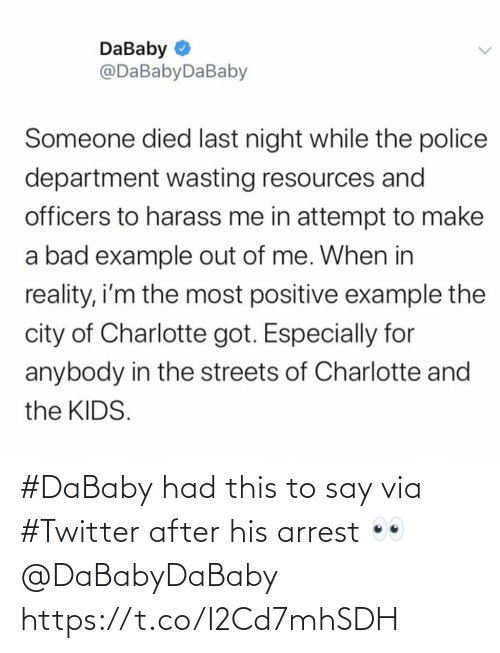 the streets: DaBaby O  @DaBabyDaBaby  Someone died last night while the police  department wasting resources and  officers to harass me in attempt to make  a bad example out of me. When in  reality, i'm the most positive example the  city of Charlotte got. Especially for  anybody in the streets of Charlotte and  the KIDS. #DaBaby had this to say via #Twitter after his arrest 👀 @DaBabyDaBaby https://t.co/I2Cd7mhSDH