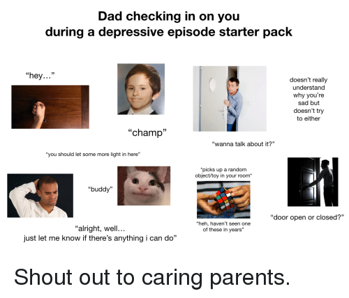 "Dad, Parents, and Some More: Dad checking in on you  during a depressive episode starter pack  ""hey...""  doesn't really  understand  why you're  sad but  doesn't try  to either  ""champi  ""wanna talk about it?""  ""you should let some more light in here""  picks up a random  object/toy in your room*  ""buddy  ""door open or closed?""  ""heh, haven't seen one  of these in years""  ""alright, well...  just let me know if there's anything i can do"" Shout out to caring parents."