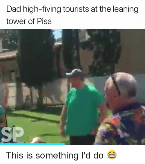 pisa: Dad high-fiving tourists at the leaning  tower of Pisa  SP This is something I'd do 😂