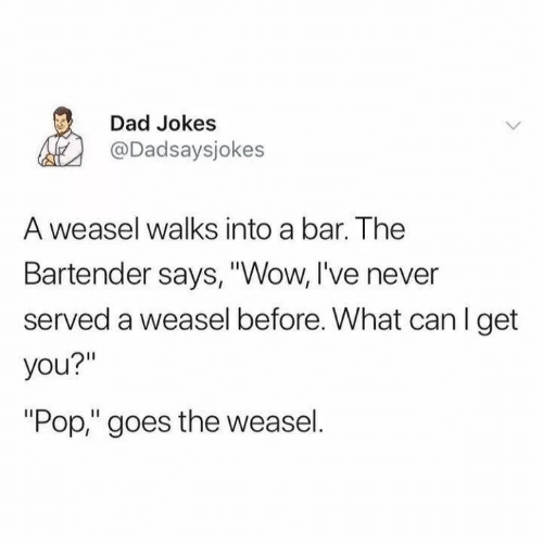 """served: Dad Jokes  @Dadsaysjokes  A weasel walks into a bar. The  Bartender says, """"Wow, I've never  served a weasel before. What can I get  you?""""  """"Pop,"""" goes the weasel."""
