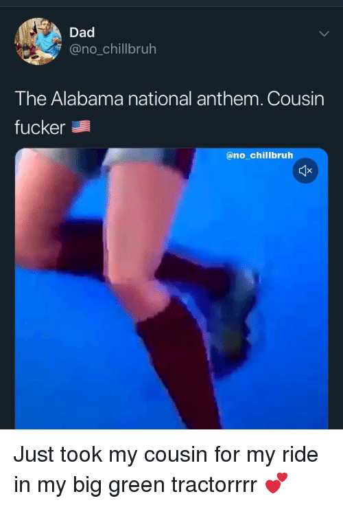 Dad, Funny, and National Anthem: Dad  @no_chillbruh  The Alabama national anthem. Cousin  fucker  @no_chillbruh Just took my cousin for my ride in my big green tractorrrr 💕