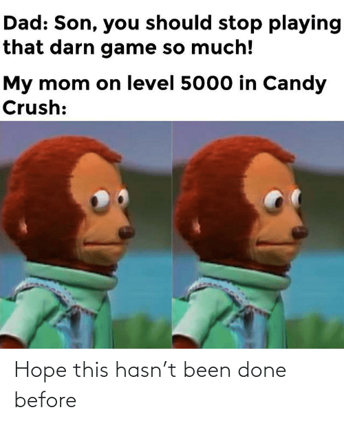 level: Dad: Son, you should stop playing  that darn game so much!  My mom on level 5000 in Candy  Crush: Hope this hasn't been done before