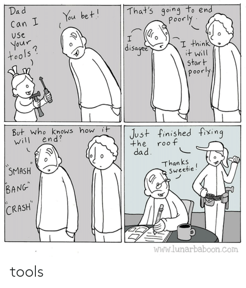 """Fixing: Dad  That's going to end  poorly  You bet!  Can I  Use  your  tools?  disaged  I think  it will  start  poorly  But. who knows how it  end?  Just finished fixing  will  the  roof  dad.  SMASH  Than ks  Sweetie!  BANG""""  CRASH  WWw.lunarbaboon.com tools"""