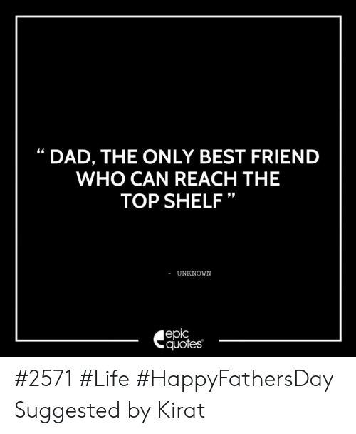 """Best Friend, Dad, and Life: DAD, THE ONLY BEST FRIEND  WHO CAN REACH THE  TOP SHELF""""  UNKNOWN  