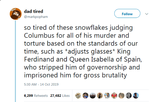 gross: dad tired  Follow  @markpopham  so tired of these snowflakes judging  Columbus for all of his murder and  torture based on the standards of our  time, such as *adjusts glasses* King  Ferdinand and Queen Isabella of Spain,  who stripped him of governorship and  imprisoned him for gross brutality  5:30 AM -14 Oct 2019  6,299 Retweets 27,482 Likes