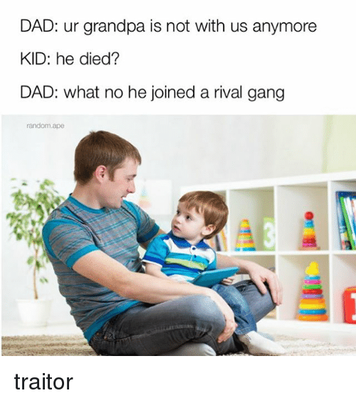 Dieded: DAD: ur grandpa is not with us anymore  KID: he died?  DAD: what no he joined a rival gang  random.ape traitor